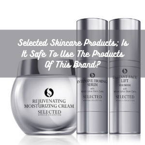 Selected Skincare Products; Is It Safe To Use The Products Of This Brand?