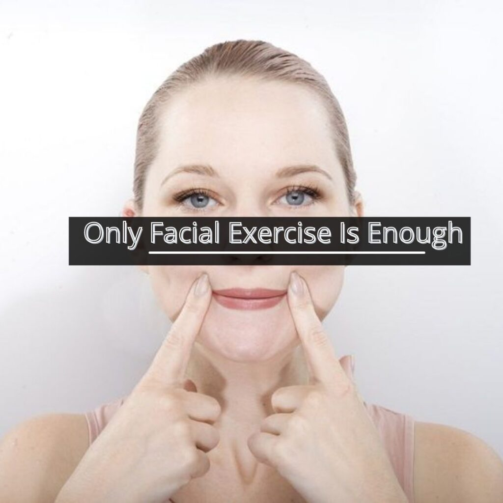 Only Facial Exercise Is Enough